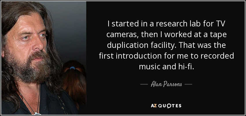 I started in a research lab for TV cameras, then I worked at a tape duplication facility. That was the first introduction for me to recorded music and hi-fi. - Alan Parsons