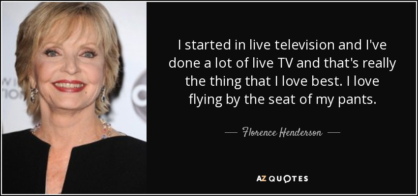 I started in live television and I've done a lot of live TV and that's really the thing that I love best. I love flying by the seat of my pants. - Florence Henderson