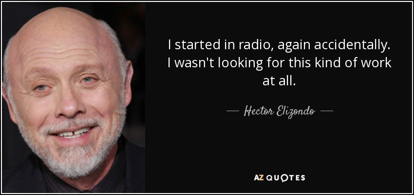 I started in radio, again accidentally. I wasn't looking for this kind of work at all. - Hector Elizondo