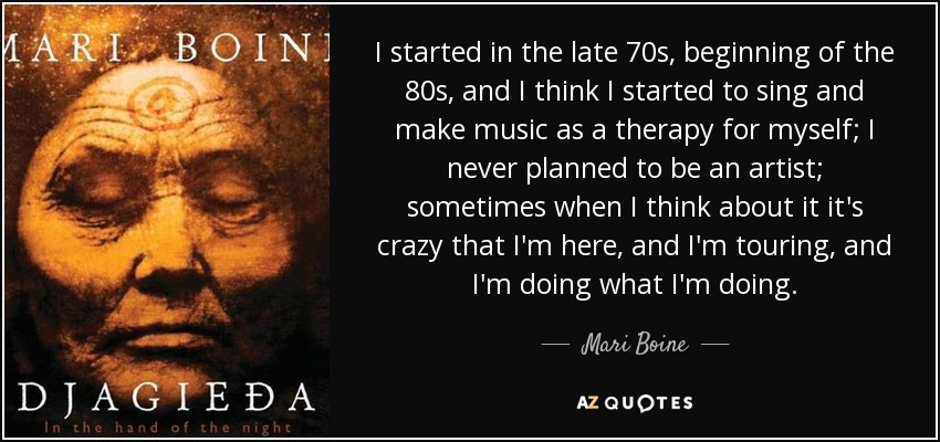 I started in the late 70s, beginning of the 80s, and I think I started to sing and make music as a therapy for myself; I never planned to be an artist; sometimes when I think about it it's crazy that I'm here, and I'm touring, and I'm doing what I'm doing. - Mari Boine