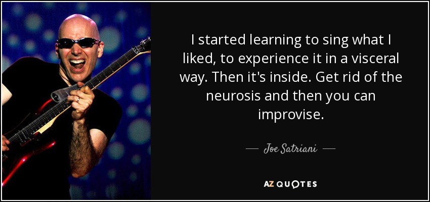 I started learning to sing what I liked, to experience it in a visceral way. Then it's inside. Get rid of the neurosis and then you can improvise. - Joe Satriani