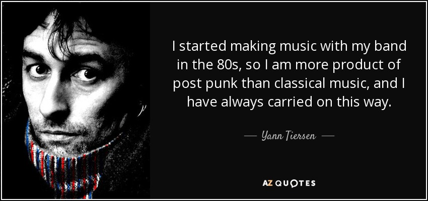 I started making music with my band in the 80s, so I am more product of post punk than classical music, and I have always carried on this way. - Yann Tiersen