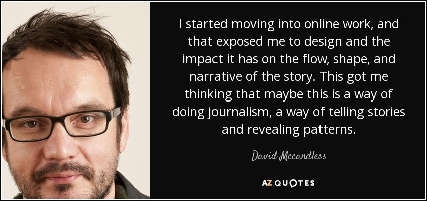 I started moving into online work, and that exposed me to design and the impact it has on the flow, shape, and narrative of the story. This got me thinking that maybe this is a way of doing journalism, a way of telling stories and revealing patterns. - David Mccandless