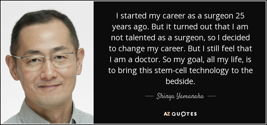 I started my career as a surgeon 25 years ago. But it turned out that I am not talented as a surgeon, so I decided to change my career. But I still feel that I am a doctor. So my goal, all my life, is to bring this stem-cell technology to the bedside. - Shinya Yamanaka