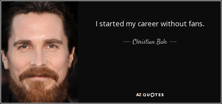 I started my career without fans. - Christian Bale