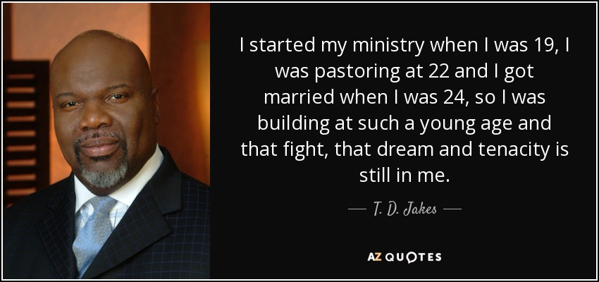 I started my ministry when I was 19, I was pastoring at 22 and I got married when I was 24, so I was building at such a young age and that fight, that dream and tenacity is still in me. - T. D. Jakes