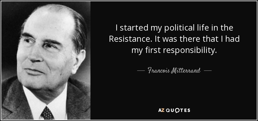 I started my political life in the Resistance. It was there that I had my first responsibility. - Francois Mitterrand