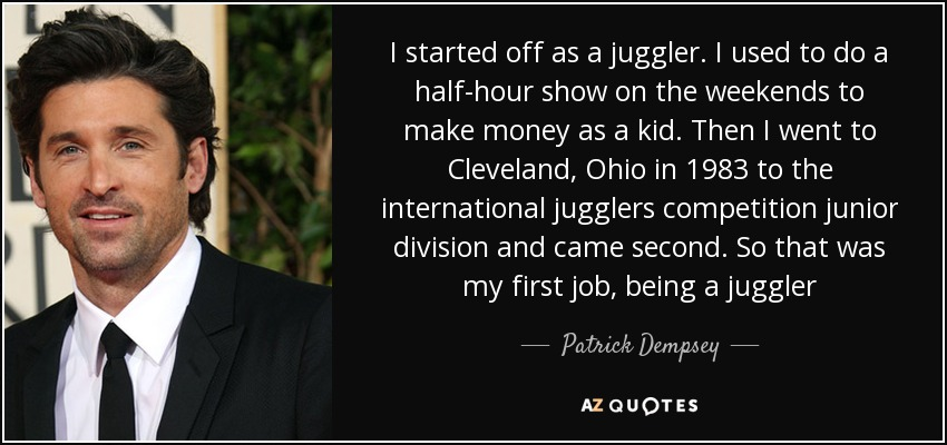 I started off as a juggler. I used to do a half-hour show on the weekends to make money as a kid. Then I went to Cleveland, Ohio in 1983 to the international jugglers competition junior division and came second. So that was my first job, being a juggler - Patrick Dempsey