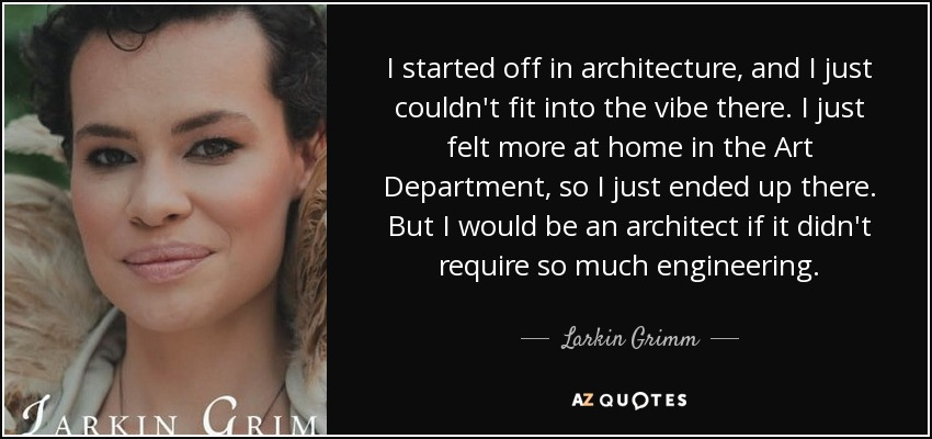 I started off in architecture, and I just couldn't fit into the vibe there. I just felt more at home in the Art Department, so I just ended up there. But I would be an architect if it didn't require so much engineering. - Larkin Grimm