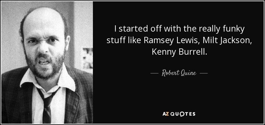 I started off with the really funky stuff like Ramsey Lewis, Milt Jackson, Kenny Burrell. - Robert Quine