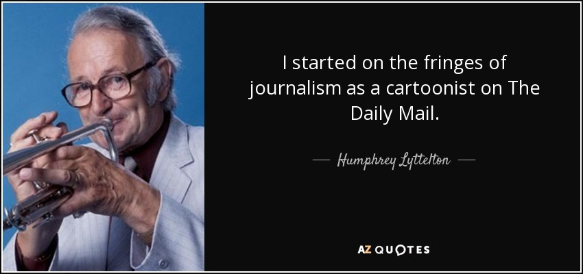 I started on the fringes of journalism as a cartoonist on The Daily Mail. - Humphrey Lyttelton