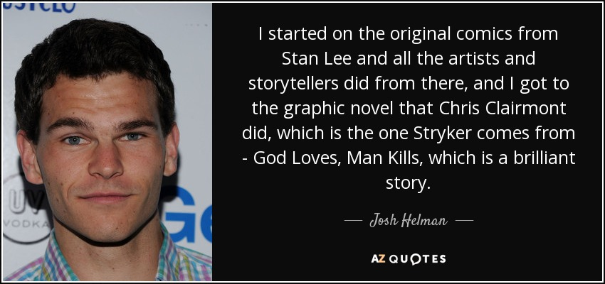 I started on the original comics from Stan Lee and all the artists and storytellers did from there, and I got to the graphic novel that Chris Clairmont did, which is the one Stryker comes from - God Loves, Man Kills, which is a brilliant story. - Josh Helman
