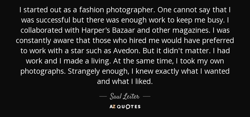 I started out as a fashion photographer. One cannot say that I was successful but there was enough work to keep me busy. I collaborated with Harper's Bazaar and other magazines. I was constantly aware that those who hired me would have preferred to work with a star such as Avedon. But it didn't matter. I had work and I made a living. At the same time, I took my own photographs. Strangely enough, I knew exactly what I wanted and what I liked. - Saul Leiter
