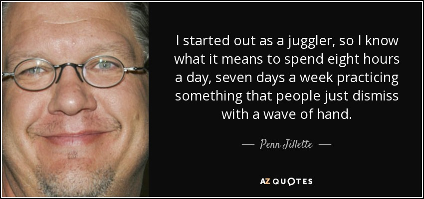 I started out as a juggler, so I know what it means to spend eight hours a day, seven days a week practicing something that people just dismiss with a wave of hand. - Penn Jillette