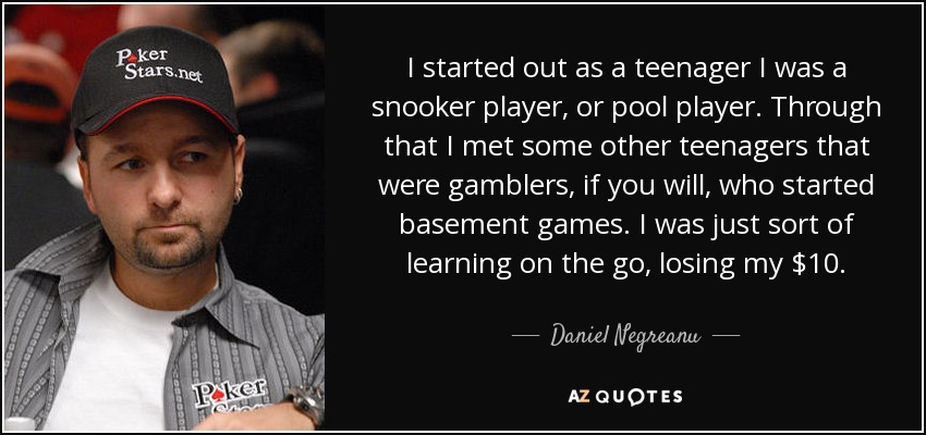 I started out as a teenager I was a snooker player, or pool player. Through that I met some other teenagers that were gamblers, if you will, who started basement games. I was just sort of learning on the go, losing my $10. - Daniel Negreanu
