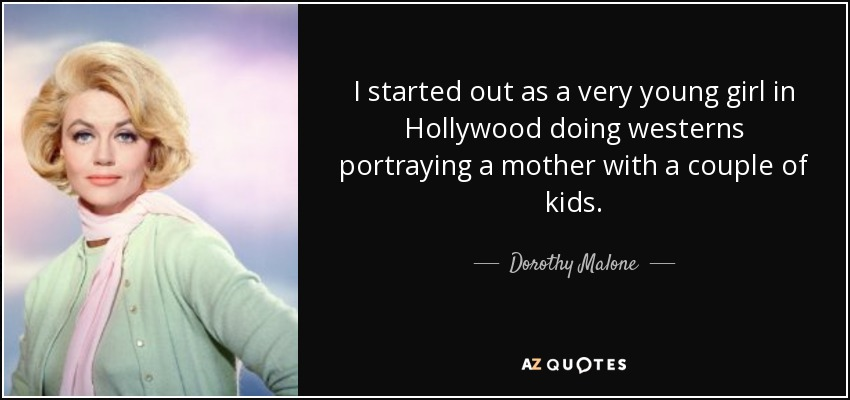 I started out as a very young girl in Hollywood doing westerns portraying a mother with a couple of kids. - Dorothy Malone