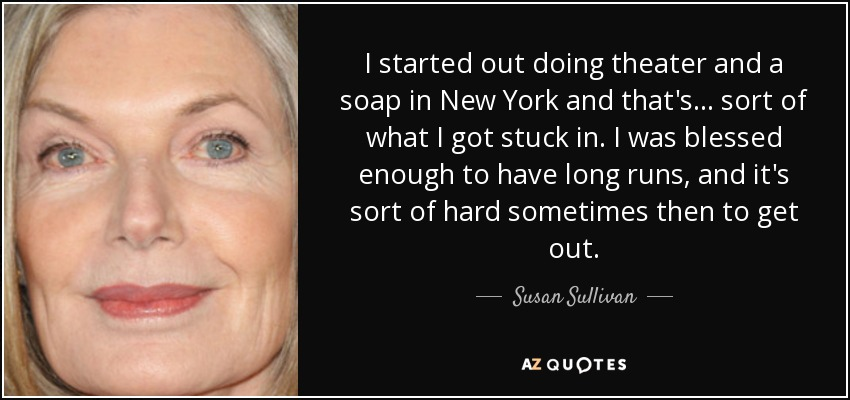 I started out doing theater and a soap in New York and that's... sort of what I got stuck in. I was blessed enough to have long runs, and it's sort of hard sometimes then to get out. - Susan Sullivan