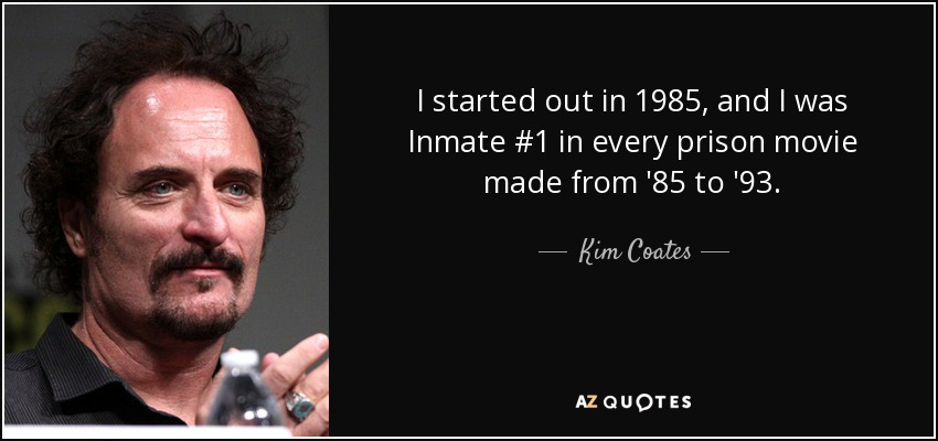 I started out in 1985, and I was Inmate #1 in every prison movie made from '85 to '93. - Kim Coates