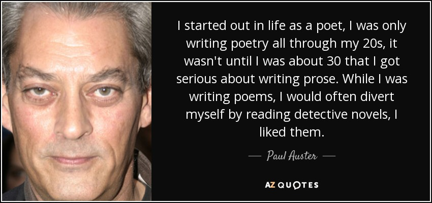 I started out in life as a poet, I was only writing poetry all through my 20s, it wasn't until I was about 30 that I got serious about writing prose. While I was writing poems, I would often divert myself by reading detective novels, I liked them. - Paul Auster