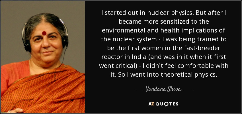 I started out in nuclear physics. But after I became more sensitized to the environmental and health implications of the nuclear system - I was being trained to be the first women in the fast-breeder reactor in India (and was in it when it first went critical) - I didn't feel comfortable with it. So I went into theoretical physics. - Vandana Shiva