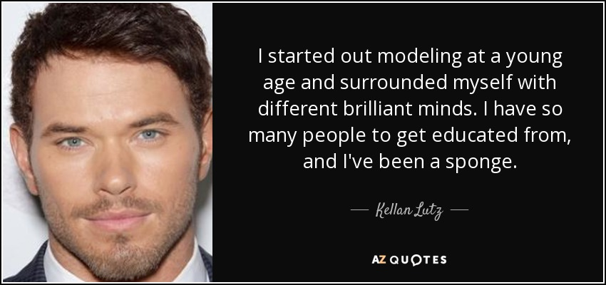 I started out modeling at a young age and surrounded myself with different brilliant minds. I have so many people to get educated from, and I've been a sponge. - Kellan Lutz