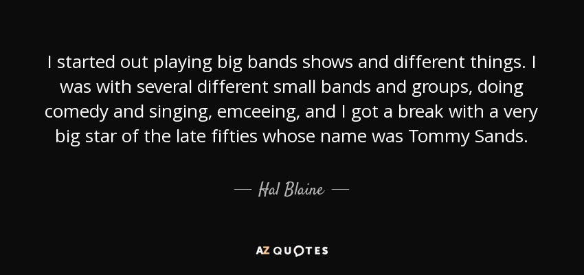 I started out playing big bands shows and different things. I was with several different small bands and groups, doing comedy and singing, emceeing, and I got a break with a very big star of the late fifties whose name was Tommy Sands. - Hal Blaine