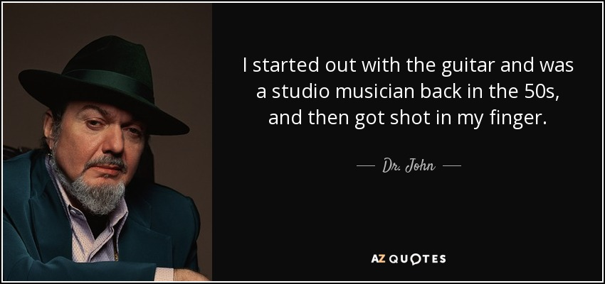 I started out with the guitar and was a studio musician back in the 50s, and then got shot in my finger. - Dr. John