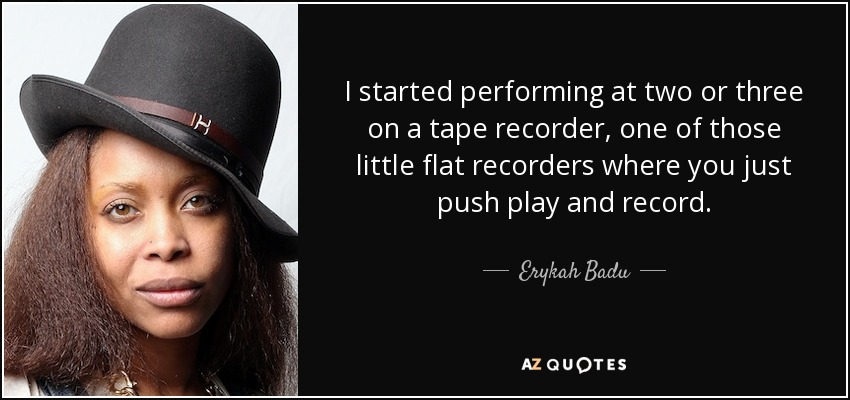 I started performing at two or three on a tape recorder, one of those little flat recorders where you just push play and record. - Erykah Badu