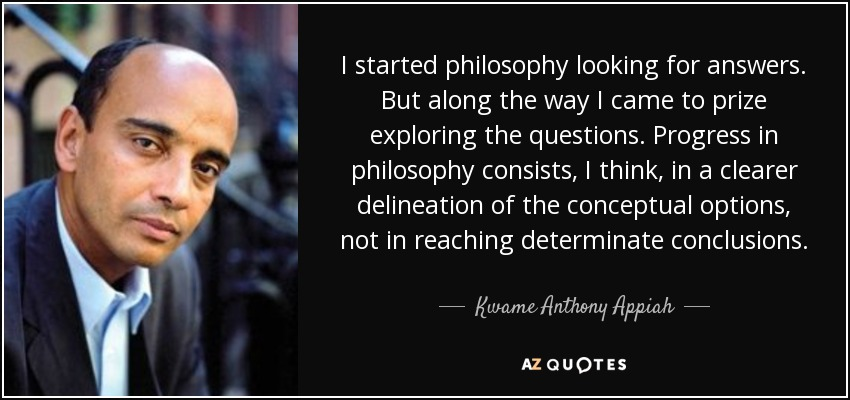 I started philosophy looking for answers. But along the way I came to prize exploring the questions. Progress in philosophy consists, I think, in a clearer delineation of the conceptual options, not in reaching determinate conclusions. - Kwame Anthony Appiah