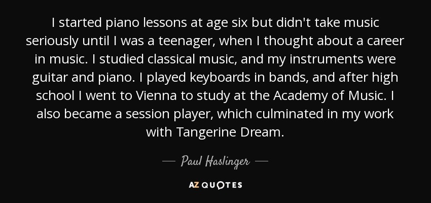 I started piano lessons at age six but didn't take music seriously until I was a teenager, when I thought about a career in music. I studied classical music, and my instruments were guitar and piano. I played keyboards in bands, and after high school I went to Vienna to study at the Academy of Music. I also became a session player, which culminated in my work with Tangerine Dream. - Paul Haslinger