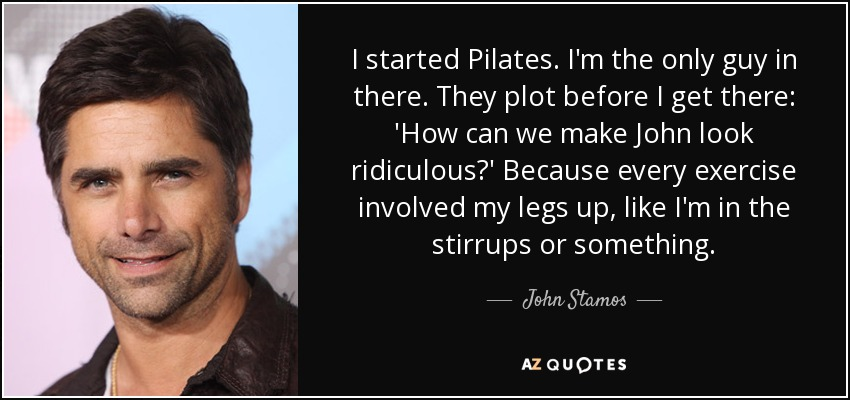 I started Pilates. I'm the only guy in there. They plot before I get there: 'How can we make John look ridiculous?' Because every exercise involved my legs up, like I'm in the stirrups or something. - John Stamos