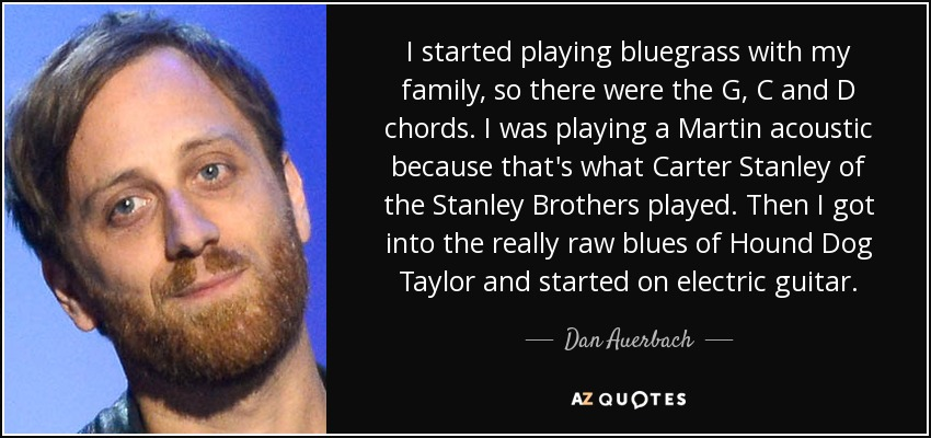 I started playing bluegrass with my family, so there were the G, C and D chords. I was playing a Martin acoustic because that's what Carter Stanley of the Stanley Brothers played. Then I got into the really raw blues of Hound Dog Taylor and started on electric guitar. - Dan Auerbach