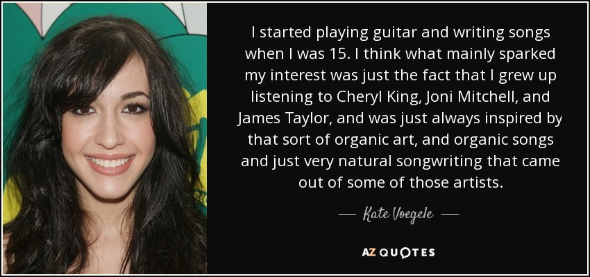 I started playing guitar and writing songs when I was 15. I think what mainly sparked my interest was just the fact that I grew up listening to Cheryl King, Joni Mitchell, and James Taylor, and was just always inspired by that sort of organic art, and organic songs and just very natural songwriting that came out of some of those artists. - Kate Voegele