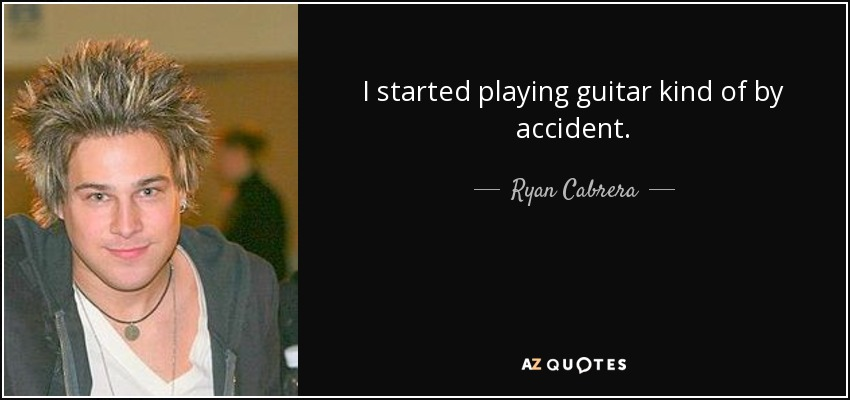I started playing guitar kind of by accident. - Ryan Cabrera
