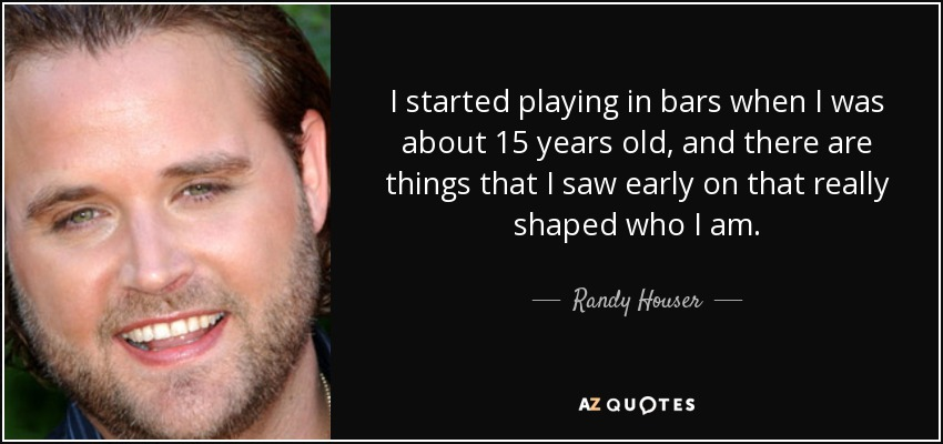 I started playing in bars when I was about 15 years old, and there are things that I saw early on that really shaped who I am. - Randy Houser