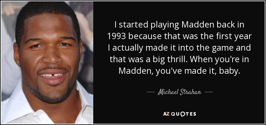 I started playing Madden back in 1993 because that was the first year I actually made it into the game and that was a big thrill. When you're in Madden, you've made it, baby. - Michael Strahan