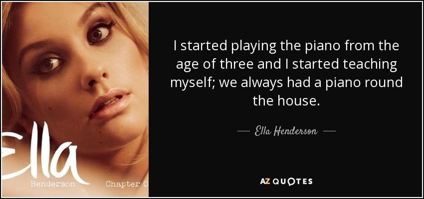 I started playing the piano from the age of three and I started teaching myself; we always had a piano round the house. - Ella Henderson