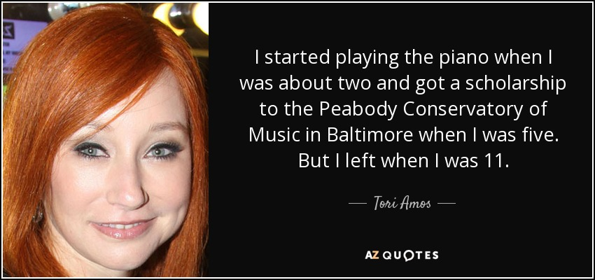 I started playing the piano when I was about two and got a scholarship to the Peabody Conservatory of Music in Baltimore when I was five. But I left when I was 11. - Tori Amos