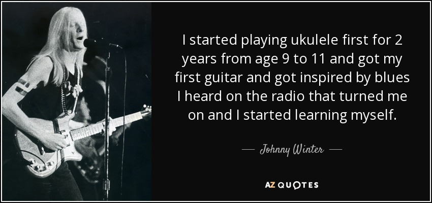 I started playing ukulele first for 2 years from age 9 to 11 and got my first guitar and got inspired by blues I heard on the radio that turned me on and I started learning myself. - Johnny Winter
