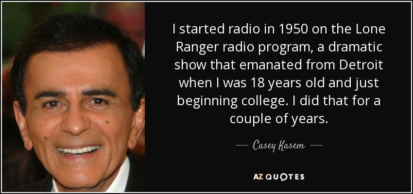 I started radio in 1950 on the Lone Ranger radio program, a dramatic show that emanated from Detroit when I was 18 years old and just beginning college. I did that for a couple of years. - Casey Kasem