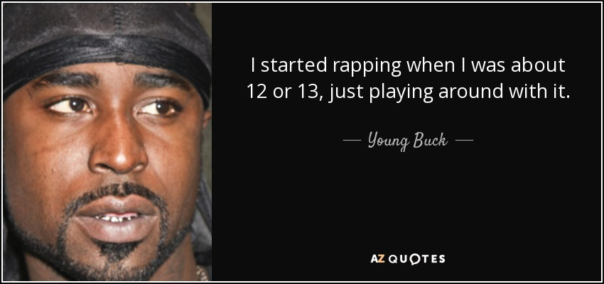 I started rapping when I was about 12 or 13, just playing around with it. - Young Buck
