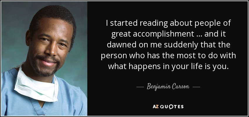 I started reading about people of great accomplishment … and it dawned on me suddenly that the person who has the most to do with what happens in your life is you. - Benjamin Carson