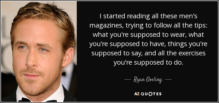 I started reading all these men's magazines, trying to follow all the tips: what you're supposed to wear, what you're supposed to have, things you're supposed to say, and all the exercises you're supposed to do. - Ryan Gosling
