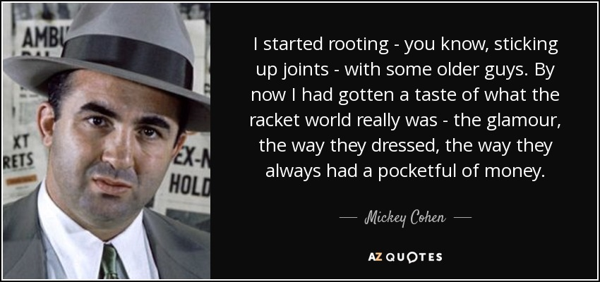 I started rooting - you know, sticking up joints - with some older guys. By now I had gotten a taste of what the racket world really was - the glamour, the way they dressed, the way they always had a pocketful of money. - Mickey Cohen