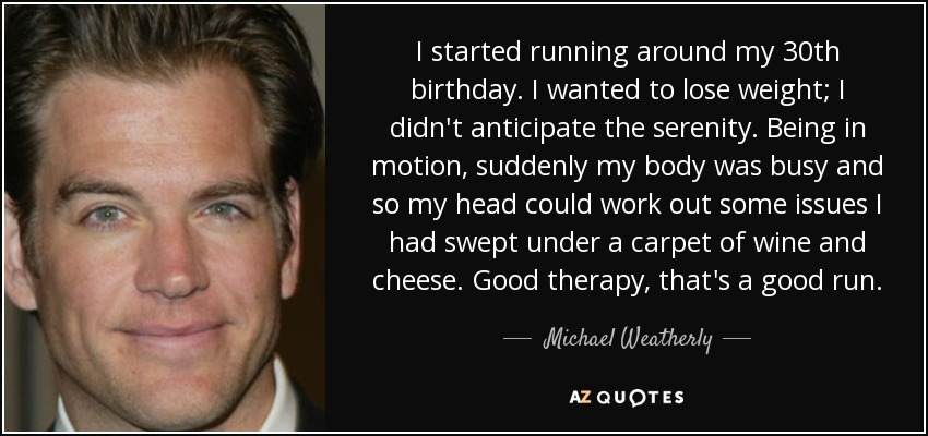 I started running around my 30th birthday. I wanted to lose weight; I didn't anticipate the serenity. Being in motion, suddenly my body was busy and so my head could work out some issues I had swept under a carpet of wine and cheese. Good therapy, that's a good run. - Michael Weatherly