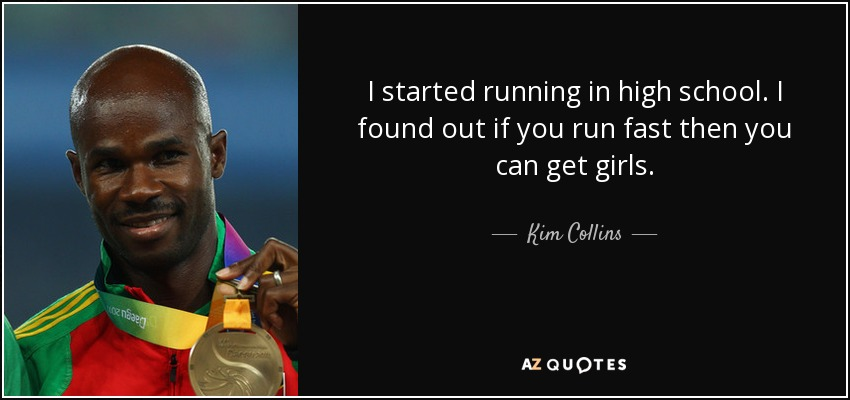 I started running in high school. I found out if you run fast then you can get girls. - Kim Collins