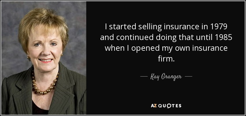 I started selling insurance in 1979 and continued doing that until 1985 when I opened my own insurance firm. - Kay Granger