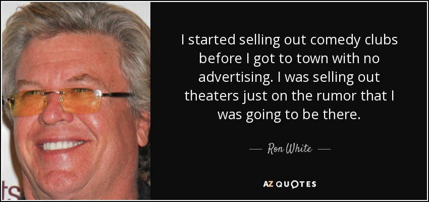 I started selling out comedy clubs before I got to town with no advertising. I was selling out theaters just on the rumor that I was going to be there. - Ron White