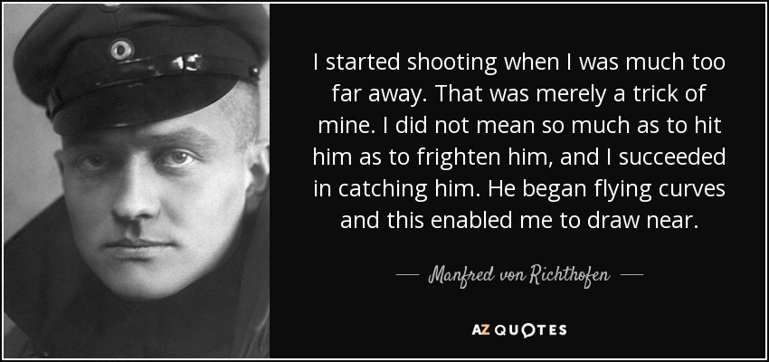 I started shooting when I was much too far away. That was merely a trick of mine. I did not mean so much as to hit him as to frighten him, and I succeeded in catching him. He began flying curves and this enabled me to draw near. - Manfred von Richthofen