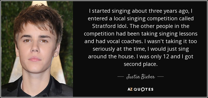 I started singing about three years ago, I entered a local singing competition called Stratford Idol. The other people in the competition had been taking singing lessons and had vocal coaches. I wasn't taking it too seriously at the time, I would just sing around the house. I was only 12 and I got second place. - Justin Bieber